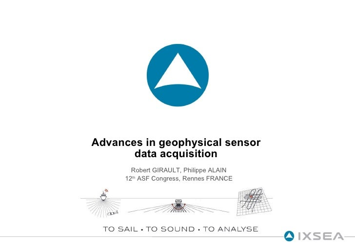 Advances in geophysical sensor data acquisition Robert GIRAULT, Philippe ALAIN 12 th  ASF Congress, Rennes FRANCE