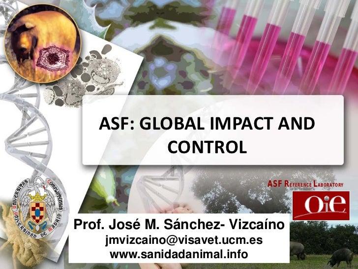 ASF: GLOBAL IMPACT AND           CONTROL                                ASF REFERENCE LABORATORYProf. José M. Sánchez- Viz...