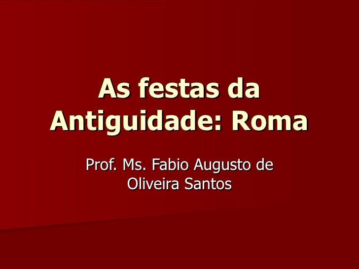 As festas da Antiguidade: Roma Prof. Ms. Fabio Augusto de Oliveira Santos