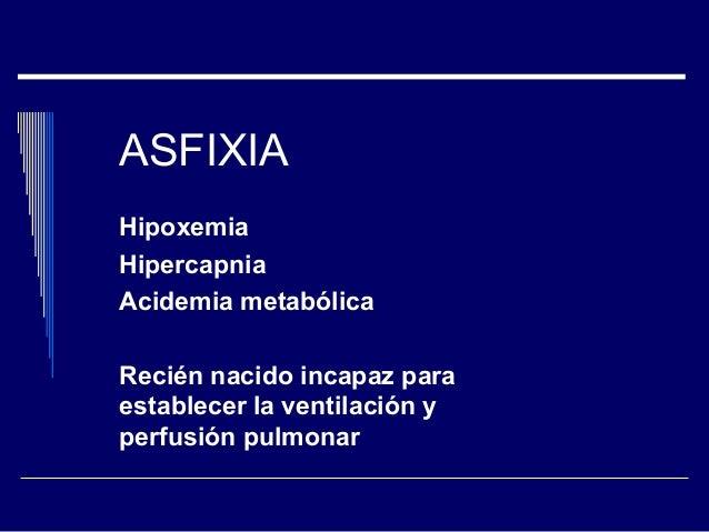 ASFIXIA Hipoxemia Hipercapnia Acidemia metabólica Recién nacido incapaz para establecer la ventilación y perfusión pulmonar