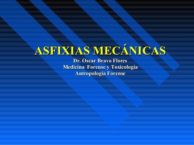 ASFIXIAS MECÁNICASASFIXIAS MECÁNICAS Dr. Oscar Bravo FloresDr. Oscar Bravo Flores Medicina Forense yMedicina Forense y Tox...