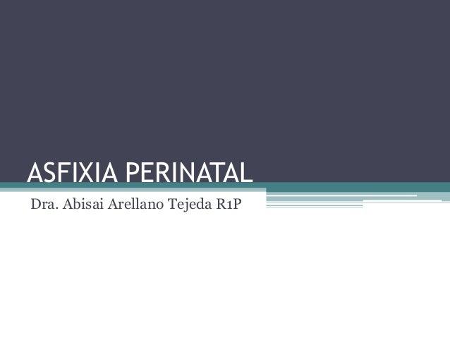 ASFIXIA PERINATAL Dra. Abisai Arellano Tejeda R1P