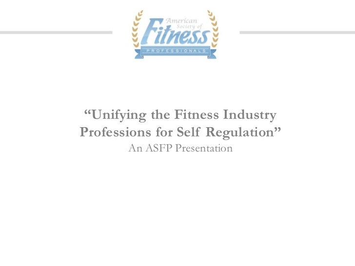 """""""Unifying the Fitness IndustryProfessions for Self Regulation""""       An ASFP Presentation"""