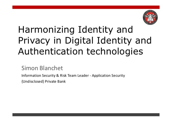 Harmonizing Identity andPrivacy in Digital Identity andAuthentication technologiesSimon BlanchetInformation Security & Ris...