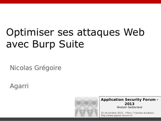 Optimiser ses attaques Web avec Burp Suite Nicolas Grégoire Agarri Application Security Forum 2013 Western Switzerland 15-...