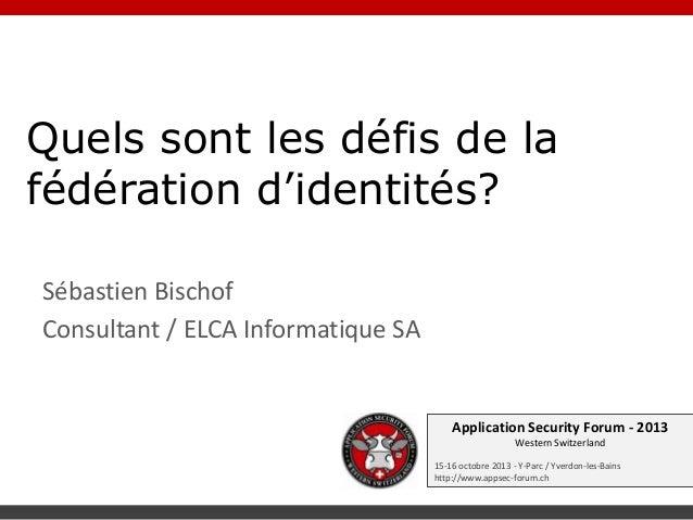 Quels sont les défis de la fédération d'identités? Sébastien Bischof Consultant / ELCA Informatique SA  Application Securi...
