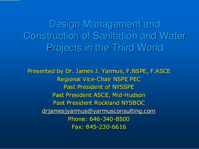 Design Management and Construction of Sanitation and Water Projects in the Third World Presented by Dr. James J. Yarmus, F...