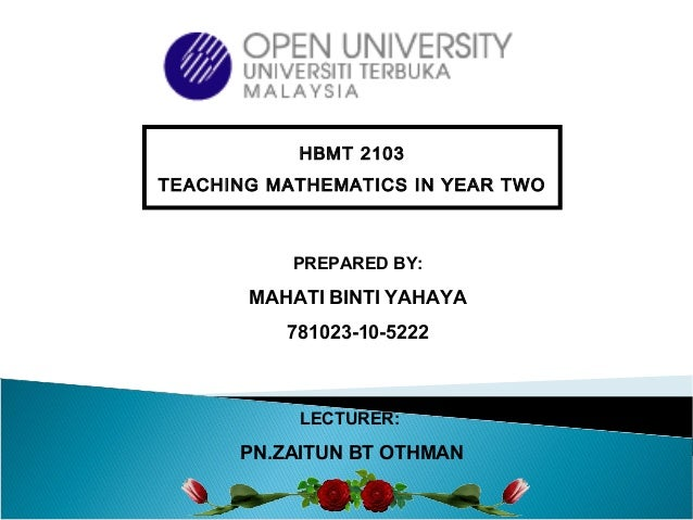 PREPARED BY: MAHATI BINTI YAHAYA 781023-10-5222 HBMT 2103 TEACHING MATHEMATICS IN YEAR TWO LECTURER: PN.ZAITUN BT OTHMAN