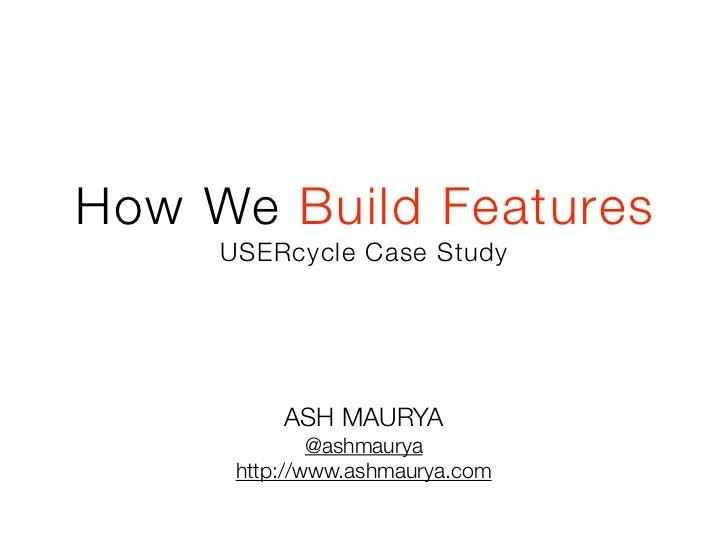 How We Build Features     USERcycle Case Study          ASH MAURYA              @ashmaurya      http://www.ashmaurya.com