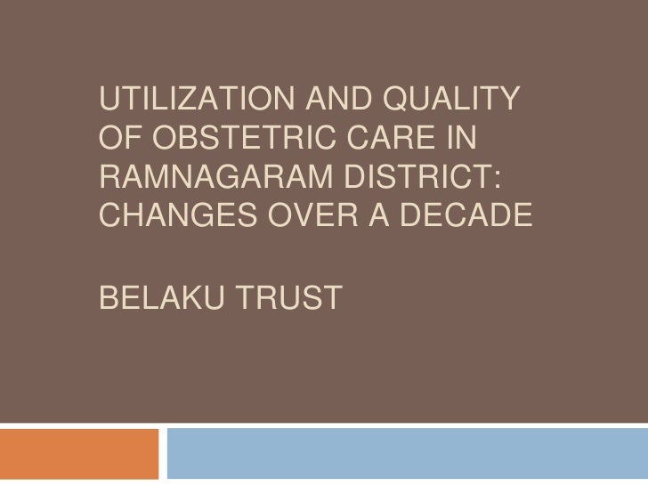UTILIZATION AND QUALITY OF OBSTETRIC CARE IN RAMNAGARAM DISTRICT:  CHANGES OVER A DECADE BELAKU TRUST