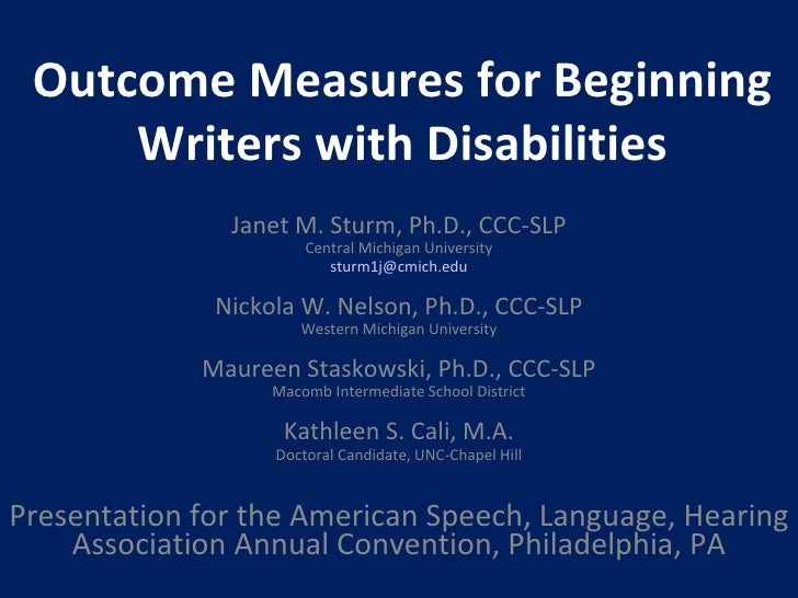 Outcome Measures for Beginning Writers with Disabilities Janet M. Sturm, Ph.D., CCC-SLP Central Michigan University [email...