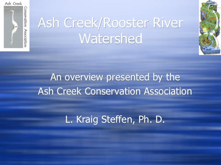 Ash Creek/Rooster River      Watershed  An overview presented by theAsh Creek Conservation Association      L. Kraig Steff...
