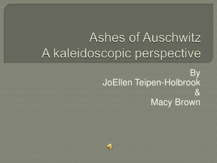 Ashes of Auschwitz A kaleidoscopic perspective<br />By<br />JoEllen Teipen-Holbrook<br />&<br />Macy Brown<br />