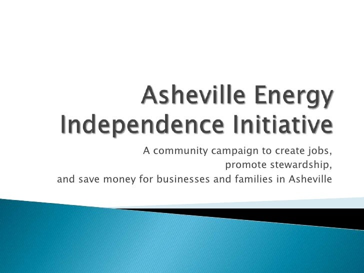 Asheville Energy Independence Initiative <br />A community campaign to create jobs,         <br />promote stewardship, <br...
