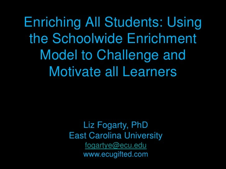 Enriching All Students: Using the Schoolwide Enrichment Model to Challenge and Motivate all Learners<br />Liz Fogarty, PhD...
