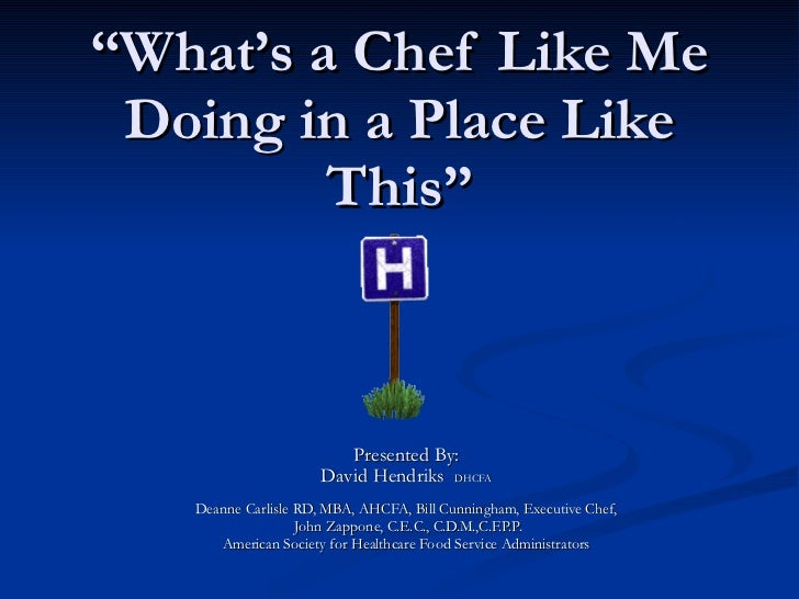""""""" What's a Chef Like Me Doing in a Place Like This"""" Presented By: David Hendriks  DHCFA Deanne Carlisle RD, MBA, AHCFA, Bi..."""