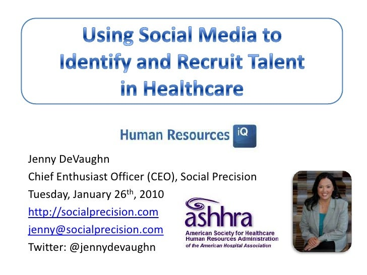Using Social Media to Identify and Recruit Talent in Healthcare<br />Jenny DeVaughn<br />Chief Enthusiast Officer (CEO), S...