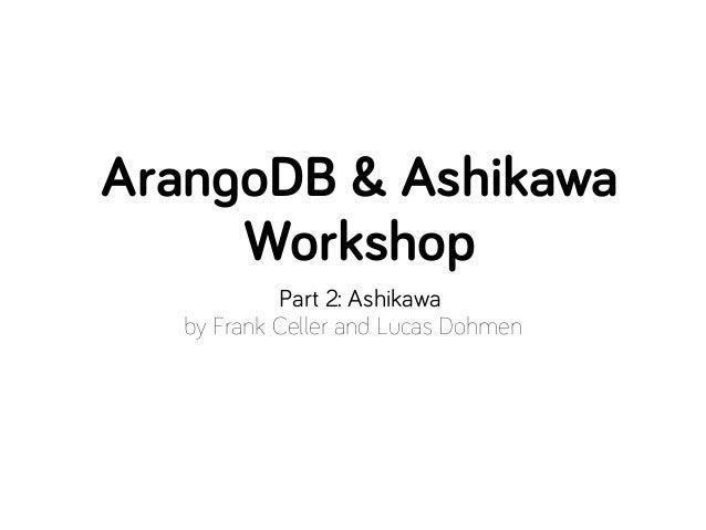 ArangoDB & Ashikawa     Workshop            Part 2: Ashikawa   by Frank Celler and Lucas Dohmen