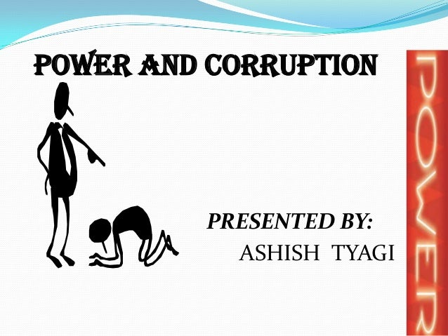 POWER and CORRUPTION          PRESENTED BY:            ASHISH TYAGI
