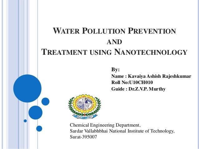 WATER POLLUTION PREVENTION AND  TREATMENT USING NANOTECHNOLOGY By: Name : Kavaiya Ashish Rajeshkumar Roll No:U10CH010 Guid...
