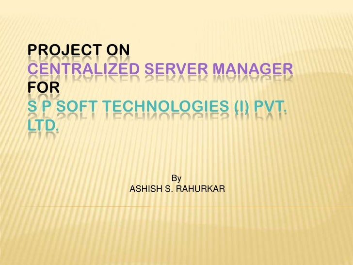 PROJECT ONCENTRALIZED SERVER MANAGERFORS P SOFT TECHNOLOGIES (I) PVT.LTD.                   By           ASHISH S. RAHURKAR