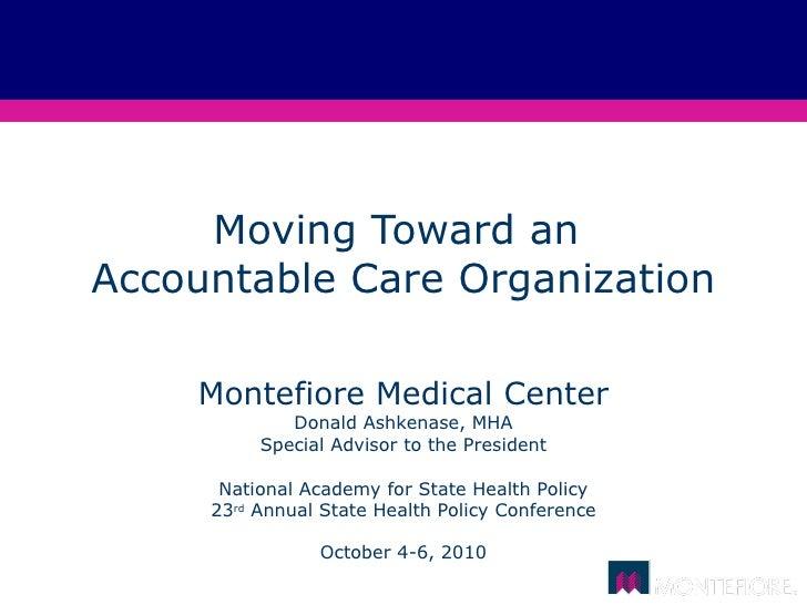 Moving Toward an  Accountable Care Organization Montefiore Medical Center Donald Ashkenase, MHA Special Advisor to the Pre...