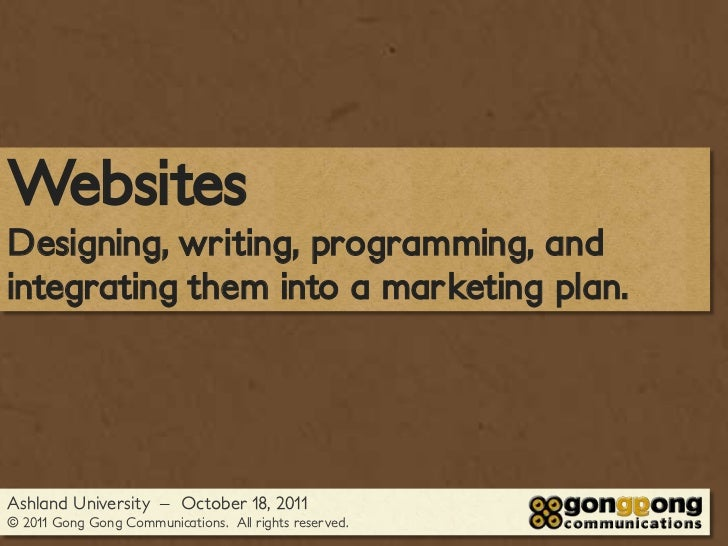 WebsitesDesigning, writing, programming, andintegrating them into a marketing plan.Ashland University – October 18, 2011© ...