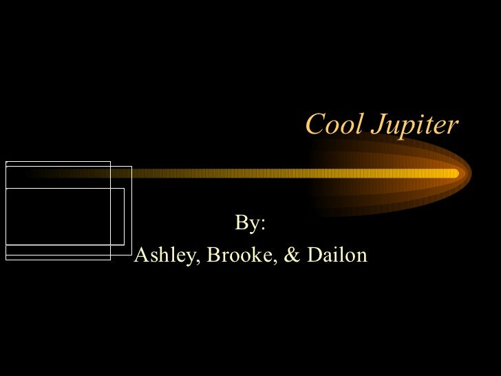 Cool Jupiter By: Ashley, Brooke, & Dailon