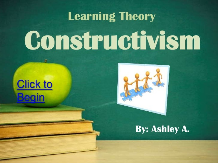 Learning Theory ConstructivismClick toBegin                      By: Ashley A.