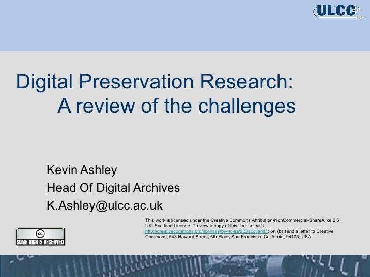 Digital Preservation Research:  A review of the challenges Kevin Ashley Head Of Digital Archives [email_address] This work...