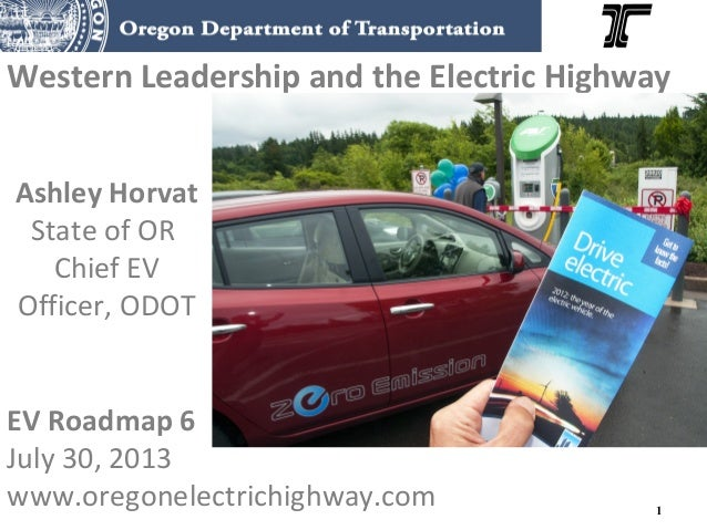 1 Western Leadership and the Electric Highway Ashley Horvat State of OR Chief EV Officer, ODOT EV Roadmap 6 July 30, 2013 ...