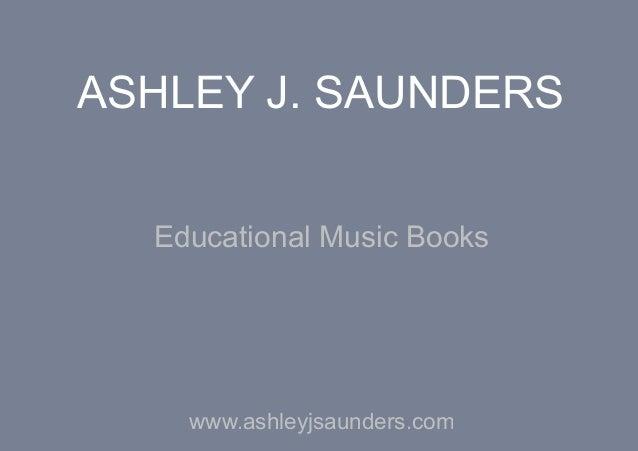 ASHLEY J. SAUNDERS  Educational Music Books    www.ashleyjsaunders.com
