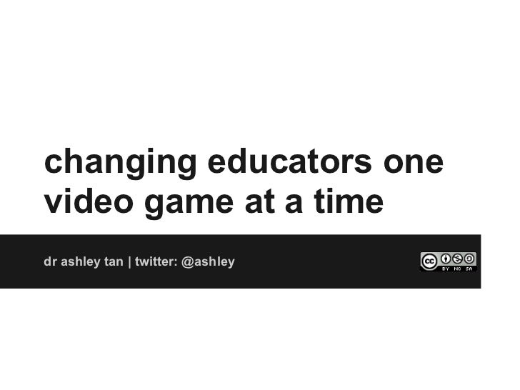 changing educators onevideo game at a timedr ashley tan | twitter: @ashley