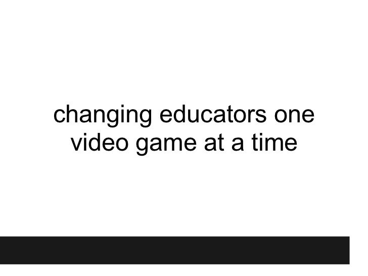 Revised version of TEDxYouth@Singapore talk: Changing educators one video game at a time