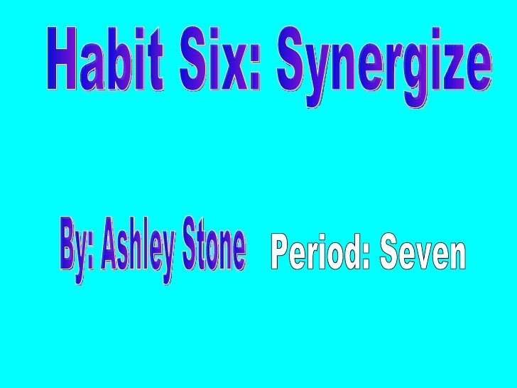 Habit Six: Synergize By: Ashley Stone Period: Seven
