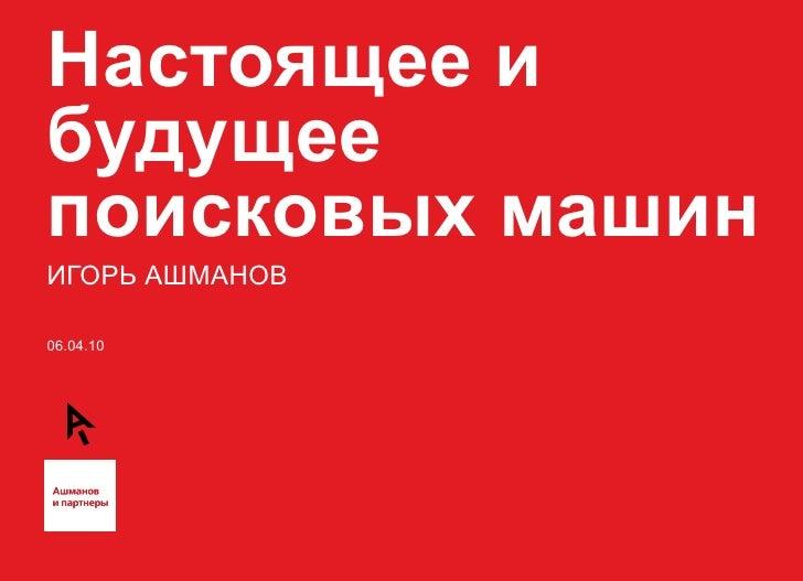 Настоящее и будущее поисковых машин ИГОРЬ АШМАНОВ 06.04.10