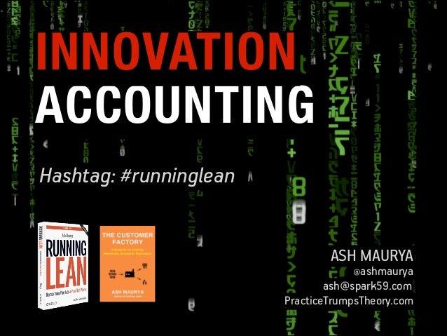 INNOVATION ACCOUNTING Hashtag: #runninglean ASH MAURYA  @ashmaurya  ash@spark59.com PracticeTrumpsTheory.com