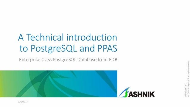 A Technical introduction to PostgreSQL and PPAS Enterprise Class PostgreSQL Database from EDB 10/6/2014 CONFIDENTIAL ©2011...