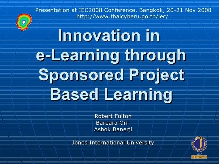 Innovation in  e-Learning through Sponsored Project Based Learning Robert Fulton Barbara Orr  Ashok Banerji Jones Internat...
