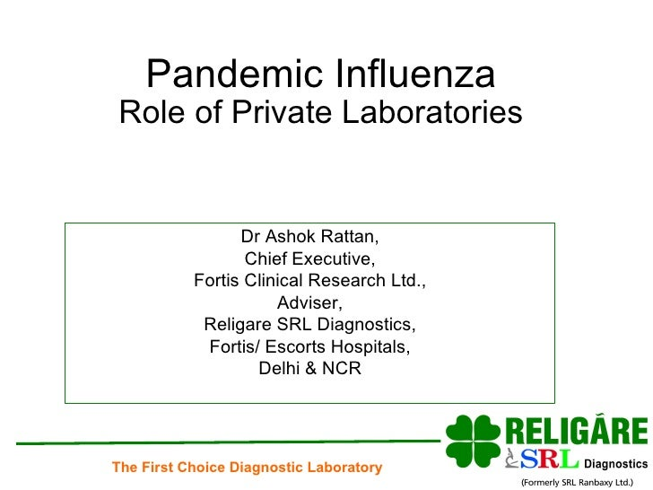 Pandemic Influenza Role of Private Laboratories Dr Ashok Rattan, Chief Executive, Fortis Clinical Research Ltd., Adviser, ...