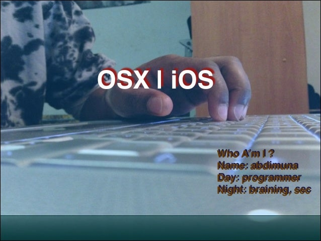 ! !  OSX | iOS Who A'm I ?! Name: abdimuna! Day: programmer! Night: braining, sec