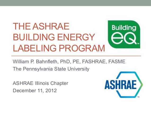 THE ASHRAEBUILDING ENERGYLABELING PROGRAMWilliam P. Bahnfleth, PhD, PE, FASHRAE, FASMEThe Pennsylvania State UniversityASH...