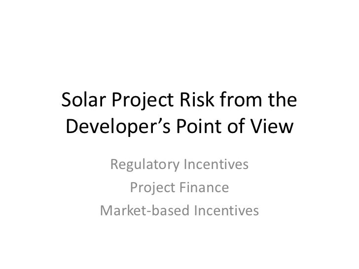 Solar Project Risk from the Developer's Point of View<br />Regulatory Incentives<br />Project Finance<br />Market-based In...