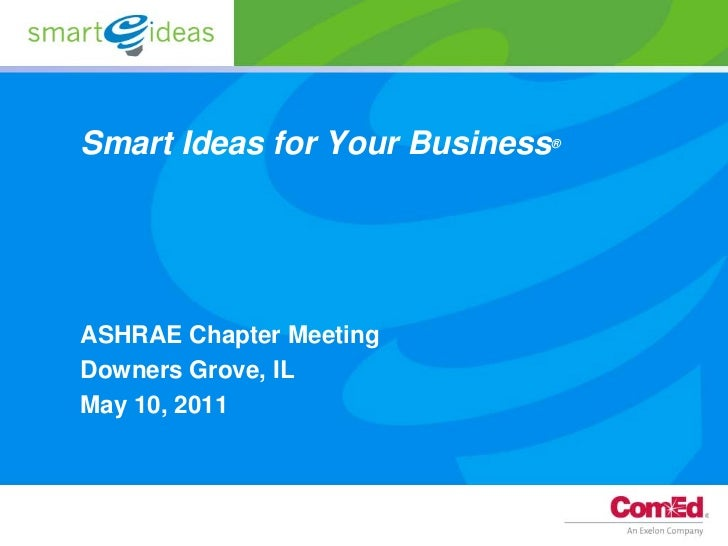 Smart Ideas for Your Business   ®ASHRAE Chapter MeetingDowners Grove, ILMay 10, 2011