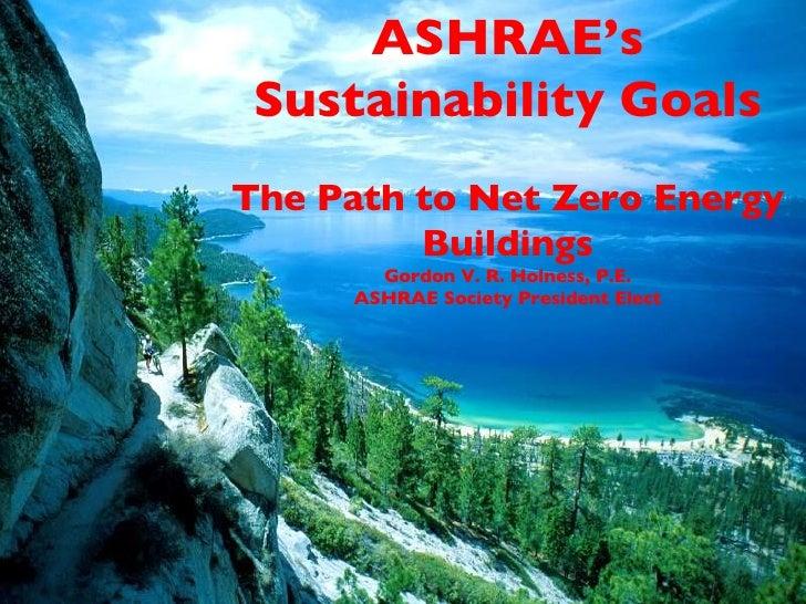 ASHRAE's Sustainability Goals The Path to Net Zero Energy Buildings Gordon V. R. Holness, P.E. ASHRAE Society President El...