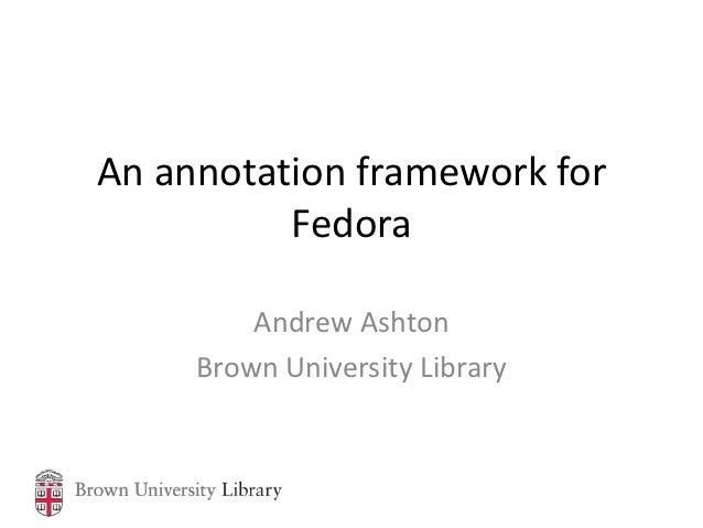 An annotation framework for          Fedora         Andrew Ashton     Brown University Library