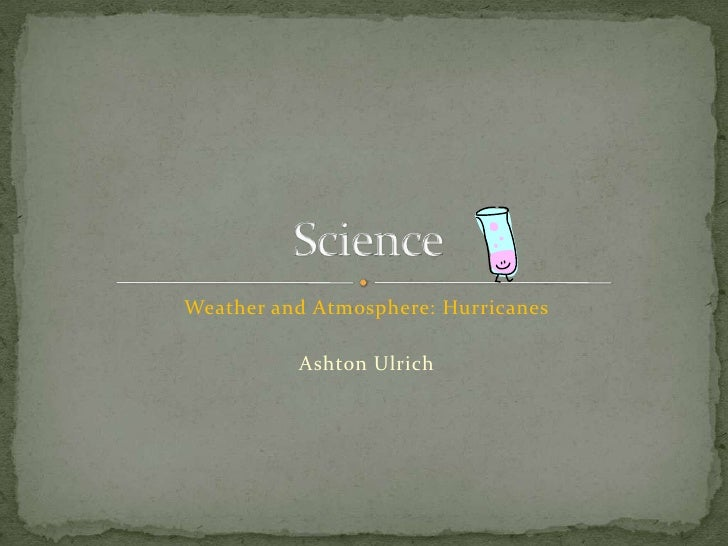 Weather and Atmosphere: Hurricanes<br />Ashton Ulrich<br />Science <br />
