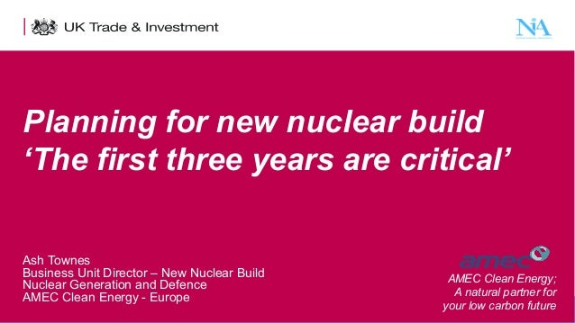 Planning for new nuclear build 'The first three years are critical' Ash Townes Business Unit Director – New Nuclear Build ...