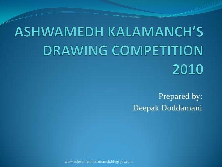 ASHWAMEDH KALAMANCH'SDRAWING COMPETITION 2010 <br />Prepared by:<br />Deepak Doddamani<br />www.ashwamedhkalamanch.blogspo...