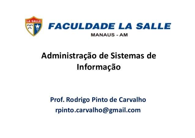Administração de Sistemas de InformaçãoInformação Prof. Rodrigo Pinto de Carvalho rpinto.carvalho@gmail.com